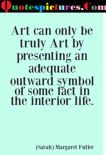 Art Quotes - Art Can Only Be Truly Art By Presenting An Adequate By Margaret Fuller