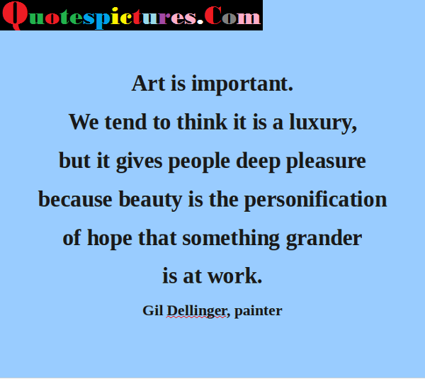 Art Quotes - Art Is Important We Tend To Think It Is Luxury By Gil Dellinger Painter