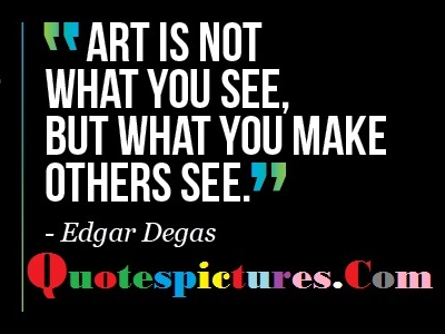 Art Quotes - Art Is Not What You See By Edgar Degas