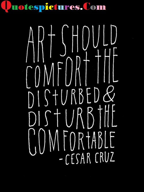 Art Quotes - Art Should Comfort The Disturbed Cesar Cruz