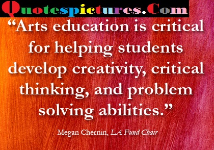 Art Quotes - Arts Education Is Critical For Helping Students Students Develop Creativity By Megan Chernin