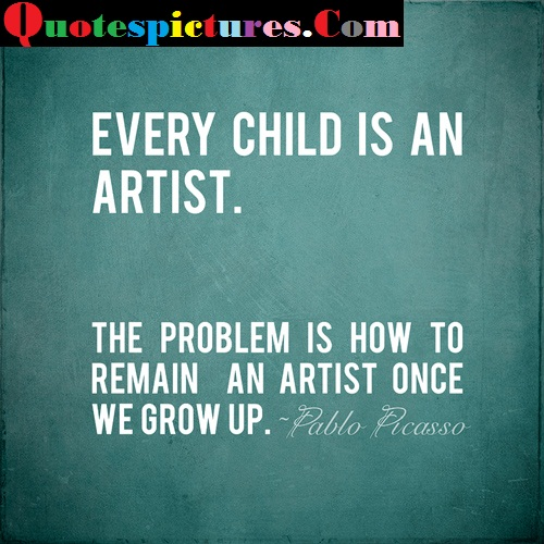 Art Quotes - EVery Child Is An Artist By Pablo Picasso
