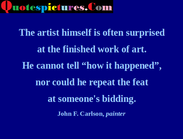 Art Quotes - The Artist Himself Is Often Surprised At The Finished Work Of Art By John F. Carlson Painter
