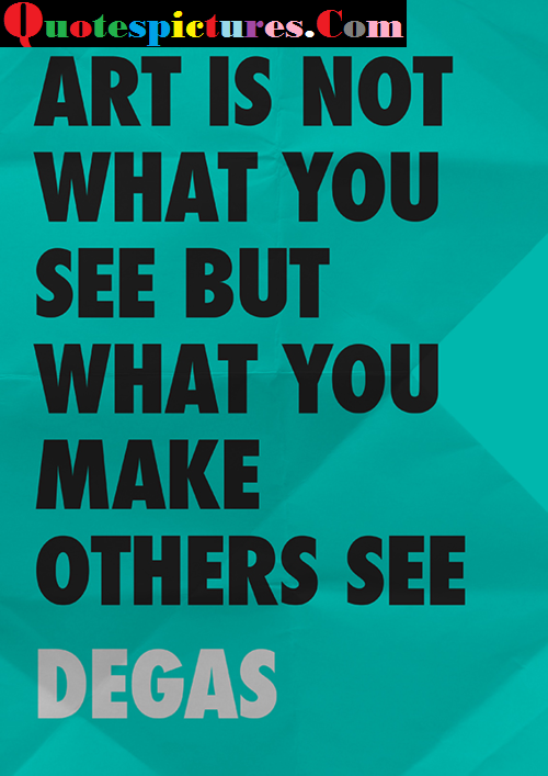 Art Quotes - What You Make Others See By Degas