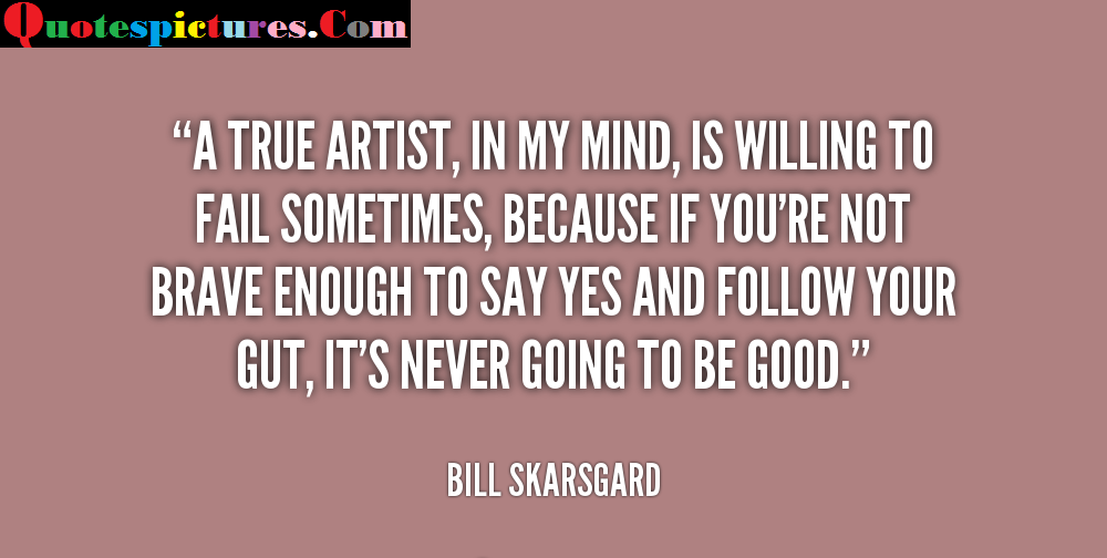 Artist Quotes - A True Artist In My Mind Is Willing to Fail Sometimes By Bill Skarsgard