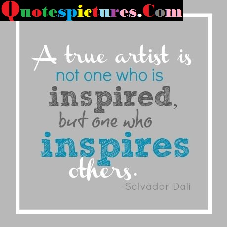 Artist Quotes - A True Artist Is Not One Who Is Inspired By Salvadar Dali