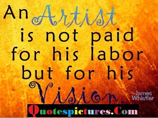 Artist Quotes - An Artist Is Not Paid For His Labor By James Whistler