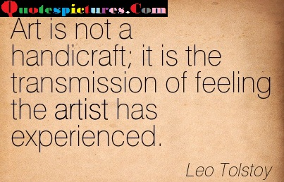 Artist Quotes - Art Is Not A Handicraft By Leo Tolstoy