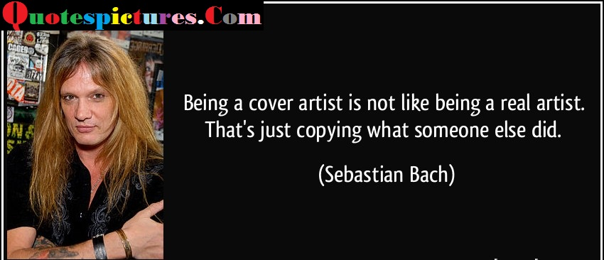 Artist Quotes - Being A Cover Artist Is Not Like Being A Real Artist By Sebastian Bach