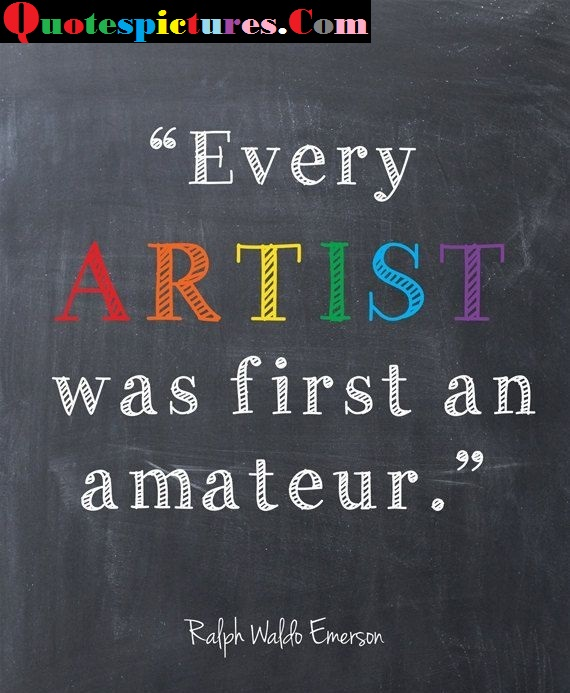 Artist Quotes - Every Artist Was First An Amateur By Ralph Waldo Emerson