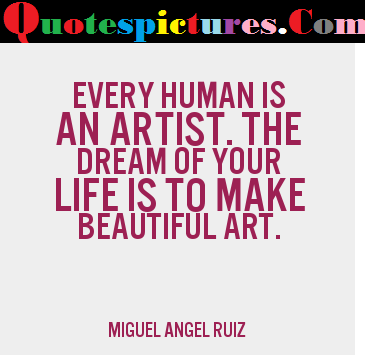 Artist Quotes - EVery Human Is An Artist By Miguel Angel Ruiz
