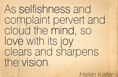 As selfishness and complaint pervert and cloud the mind, so love with its joy clears and sharpens the vision.