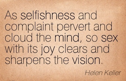 As selfishness and complaint pervert and cloud the mind, so sex with its joy clears and sharpens the vision.