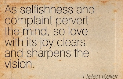 As selfishness and complaint pervert the mind, so love with its joy clears and sharpens the vision.