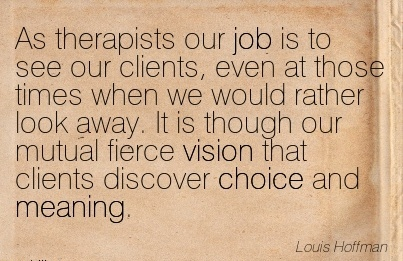 As therapists our job is to see our clients, even at those times when we would rather look away. It is though our mutual fierce vision that clients discover choice and meaning.