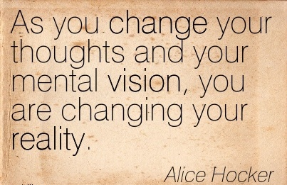 As you change your thoughts and your mental vision, you are changing your reality.