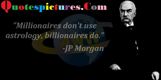 Astrology Quotes - Millionaires Do Not Use Astrology By Jp Morgan