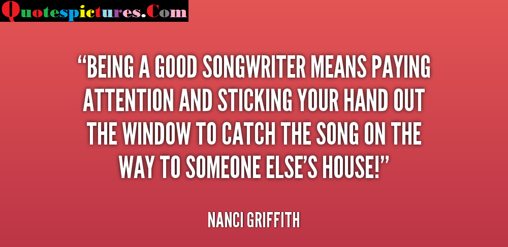Attention Quotes - Being A Good SongWriter Means Paying Attention By Nanci Griffith
