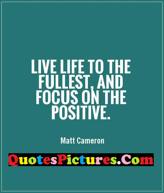 Attractive Life Quote - Live Life To the Fullest And Focus On The Positive