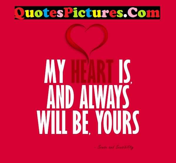 Attractive Love Quote - My Heart Is And Always Will Be Yours