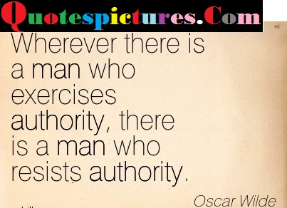 Authority Quotes - There Is A Man Who Resists Authority By Oscar Wilde
