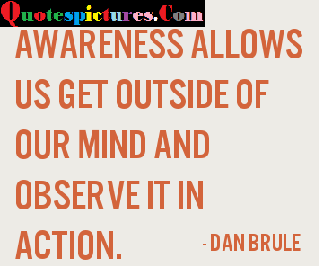 Awareness Quotes - Awareness Allows Us Get Outside Of Our Mind By Dan Brule
