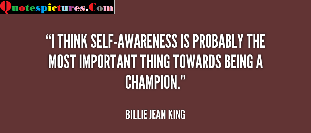 Awareness Quotes - Awareness Is Probably The Most Important Thing By Billie Jean King