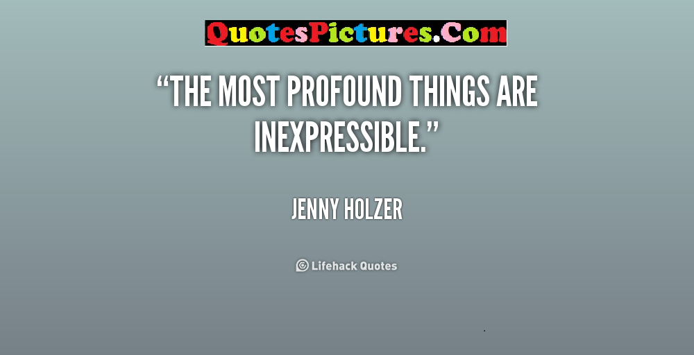 Awesome Comfort Quote - The Most Profound Things Are Inexpressible. - Jenny Holzer