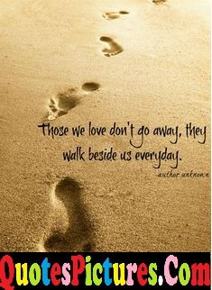 Awesome Comfort Quote - Those We Love Don't Go Away,They Walk Beside Us Everyday.