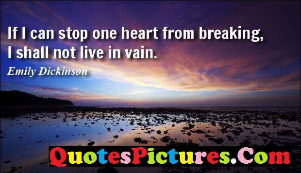 Awesome Communication Quote - If I Can Stop One Heart From Breaking, I Shall Not Live In Vain. - Emily Dickinson