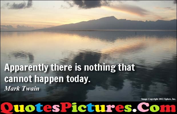 Awesome Company Quotes - Company Quotes - Apparently There Is Nothing That Cannot Happen Today. - Mark Twain