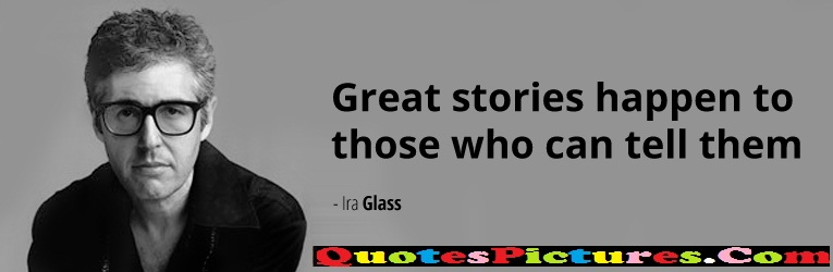 Awesome Company Quotes - Great Stories Happen To Those  Who Can Tell Them. - Ira Glass