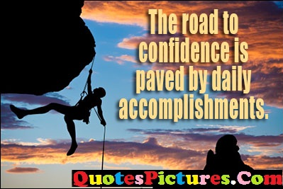Awesome Confidence Quotes - The Road To Confidence Is Oaved By Daily Accomplishments.