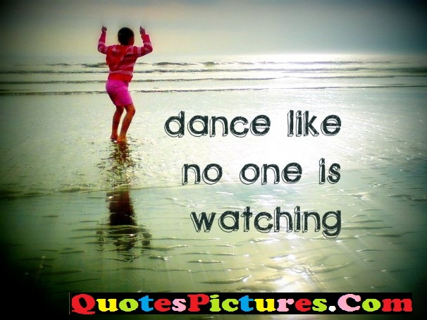 Awesome Dancing Quote - Dance Like no One Is Watching.