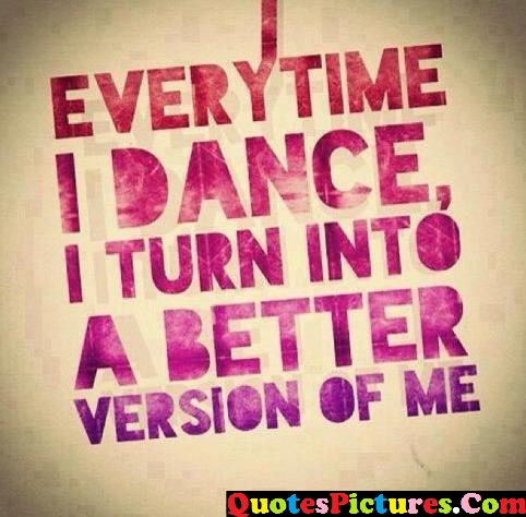 Awesome Dancing Quote - Everytime I Dance, I turn Into A Better Version Of Me.