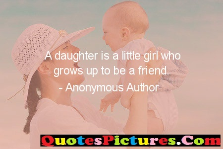 Awesome Daughter Quote - A Daughter Is A Little Girl Who Grows Up TO BE A  Friend. - Anonymous Author