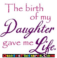 Awesome Daughter Quote - The Birth Of My Daughter Gave Me Life.