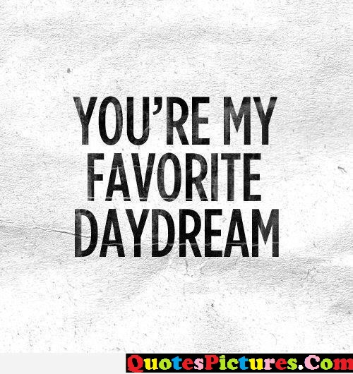 Awesome Day Dreaming Quote - You're My Favorite DayDream