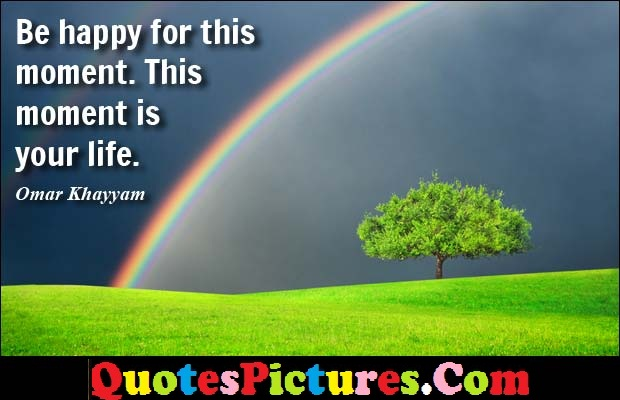Awesome Debt Quote - Be Happy For This Moment Is Your Life. - Omar Khayyan
