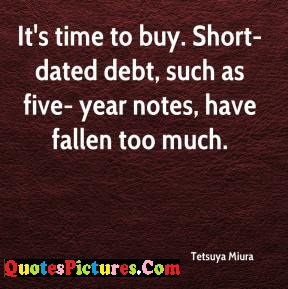 Awesome Debt Quote - Its Time To Buy Short Dated Debt Suchv As Five Year Notes, Have Fallen Too Much.
