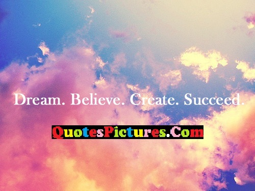 Awesome Dream Quote - Dream. Believe Create. Succeed
