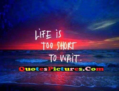 Awesome Dream Quote - Life Is Too Short To Wait.