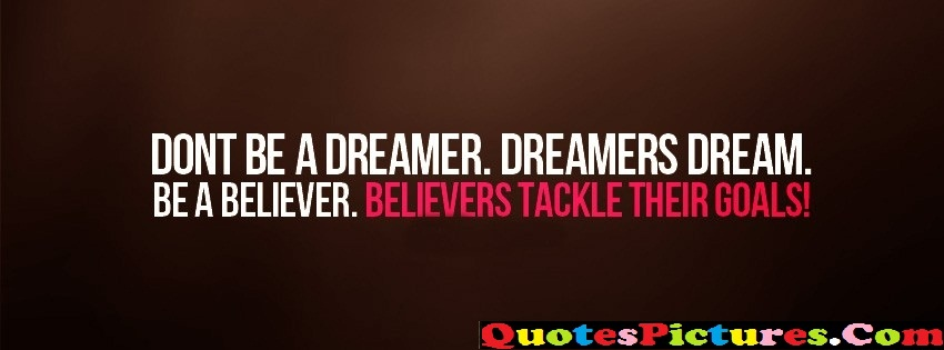 Awesome Dreaming Quote - Dont Be A Dremer. Dreamers Dream. Be A Beleiver. Believers Tackle Their Goals