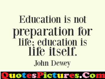 Awesome Education Quote   Education Is Not Preparation For Life; Education  Is Life Itself.