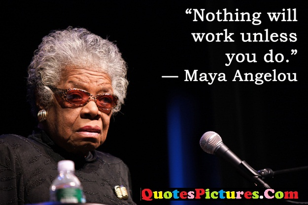 Awesome Education Quote - Nothing Will Work Unless YOu Do. - Maya Angelou