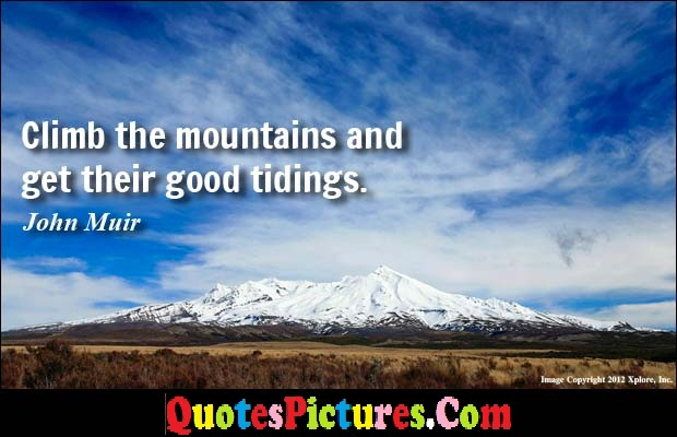 Awesome Environment Quote - Climb The Mountains And Get Their Good Tidings. - John Muir