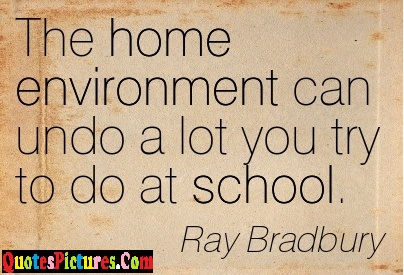Awesome Environment Quote - The Home Environment Can Undo A Lot You Try To Do At School. - Ray Bradbury