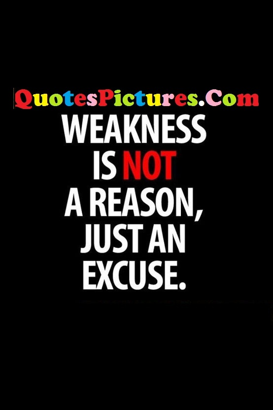 Awesome Excuse Quote - Weakness Is Not A Reason Just An Excuse.