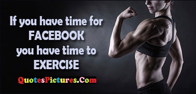 Awesome Exercise Quote - If You Have Time For You Have Time To Exercise.