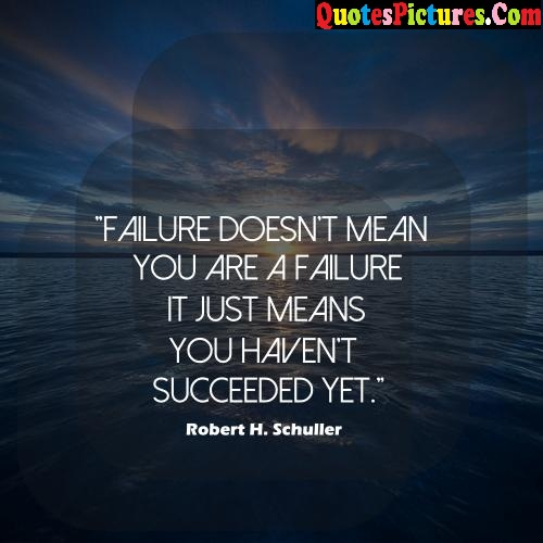 Awesome Failure Quote - Failure Doesn't Mean You Are A Failure It Just MEans You Haven't Succeeded Yet. - Rovbert H. Schuller